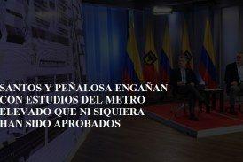 Santos y Peñalosa engañan con estudios del metro elevado que ni siquiera han sido aprobados.